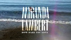 How Dare You Love (Music Video) - Miranda Lambert