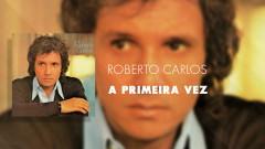 A Primeira Vez (Áudio Oficial) - Roberto Carlos