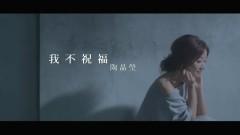 我不祝福 / Wo Bu Zhu Fu / Em Không Chúc Phúc - Đào Tinh Oánh