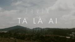 Ta Là Ai - Javix, Lynk Lee