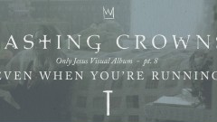 Even When You're Running, Only Jesus Visual Album: Part 8 - Casting Crowns