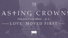 Love Moved First, Only Jesus Visual Album: Part 6 - Casting Crowns
