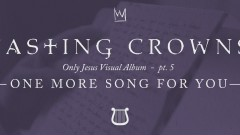 One More Song for You, Only Jesus Visual Album: Part 5 - Casting Crowns