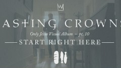 Start Right Here, Only Jesus Visual Album: Part 10 - Casting Crowns