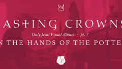 In the Hands of the Potter, Only Jesus Visual Album: Part 7 - Casting Crowns