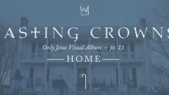 Home, Only Jesus Visual Album: Part 11 (Conclusion) - Casting Crowns