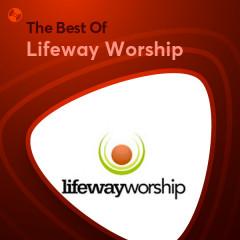 Những Bài Hát Hay Nhất Của Lifeway Worship - Lifeway Worship