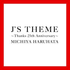 J'S THEME: Thanks 25th Anniversary - Michiya Haruhata