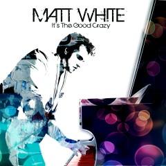 It's The Good Crazy - Matt White