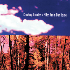 Miles From Our Home - Cowboy Junkies