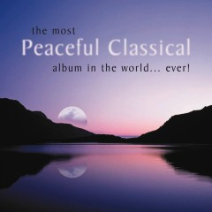 The Most Peaceful Classical Album in the World...Ever! - Various Artists