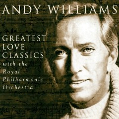 Greatest Love Classics - Andy Williams, The Royal Philharmonic Orchestra