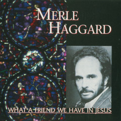 What A Friend We Have In Jesus - Merle Haggard