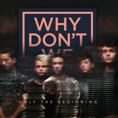 Only The Beginning - Why Don't We