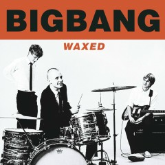 Waxed - Bigbang