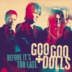 Before It's Too Late - The Goo Goo Dolls