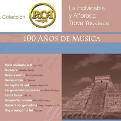 RCA 100 Anos De Musica - Segunda Parte ( La Inolvidable Y Anõrada Trova Yucateca)