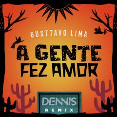 A Gente Fez Amor (Dennis Remix) - Dennis DJ, Gusttavo Lima