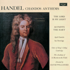 Handel: Chandos Anthems - The Lord Is My Light; As Pants the Hart - April Cantelo, Ian Partridge, The Choir of King's College, Cambridge, Academy of St. Martin in the Fields, Sir David Willcocks