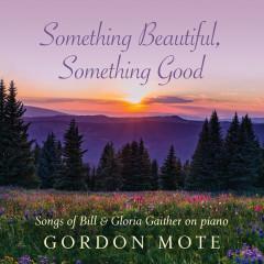 Something Beautiful, Something Good: Songs Of Bill & Gloria Gaither On Piano - Gordon Mote