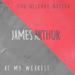 You Deserve Better / At My Weakest - James Arthur