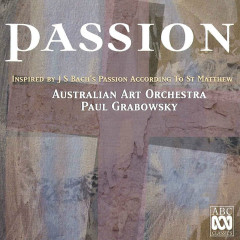Passion: Inspired By J.S. Bach's Passion According To St. Matthew - Australian Art Orchestra, Paul Grabowsky, Christine Sullivan