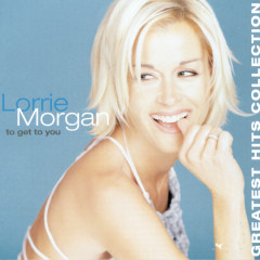 To Get To You, Greatest Hits - Lorrie Morgan