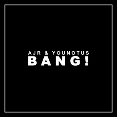 Bang! - AJR, YouNotUs