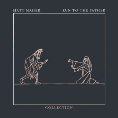 Run To The Father: The Collection - EP - Matt Maher