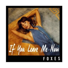 If You Leave Me Now - Foxes