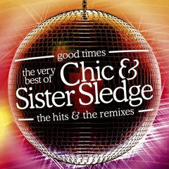 Good Times: The Very Best Of Chic & Sister Sledge - Chic, Sister Sledge
