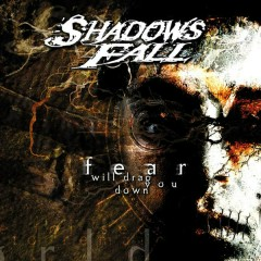 Fear Will Drag You Down - Shadows Fall