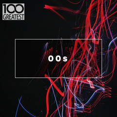 100 Greatest 00s: The Best Songs from the Decade - Various Artists