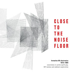 Close to the Noise Floor: Formative UK Electronica 1975-1984 - Various Artists