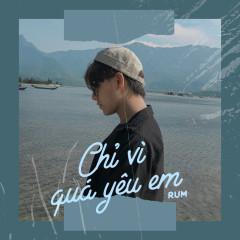Chỉ Vì Quá Yêu Em (Cover) (Single) - Rum