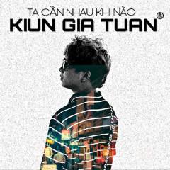 Ta Cần Nhau Khi Nào (Single) - Kiun Gia Tuấn