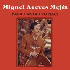 Para Cantar Yo Nací - Miguel Aceves Mejía