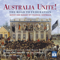 Australia Unite! The Road To Federation (Songs And Dances Of Colonial Australia) - Richard Divall, State Orchestra Of Victoria, John Bolton Wood, Merlyn Quaife