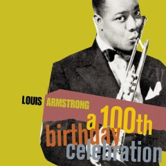 A 100th Birthday Celebration - Louis Armstrong