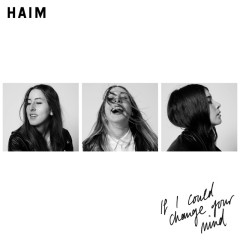 If I Could Change Your Mind - HAIM