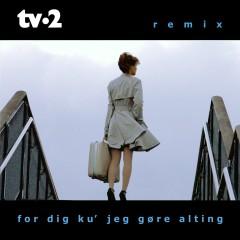 For Dig Ku' Jeg Gøre Alting (Remixes) - TV-2