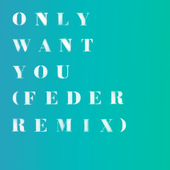 Only Want You (Feder Remix)