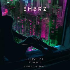 Close 2 U (Leon Lour Remix) - EMBRZ