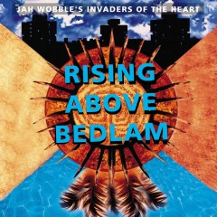 Rising Above Bedlam - Jah Wobble's Invaders Of The Heart