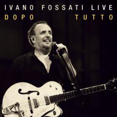 Ivano Fossati Live: Dopo - Tutto - Ivano Fossati