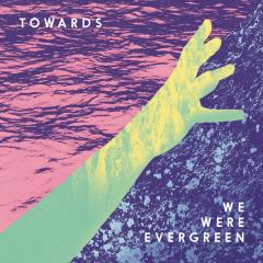 Towards - We Were Evergreen