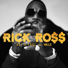 Act a Fool - Rick Ross, Wale