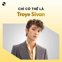 Chỉ Có Thể Là Troye Sivan - Troye Sivan