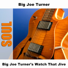 Big Joe Turner's Watch That Jive - Big Joe Turner