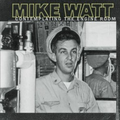Contemplating The Engine Room - Mike Watt